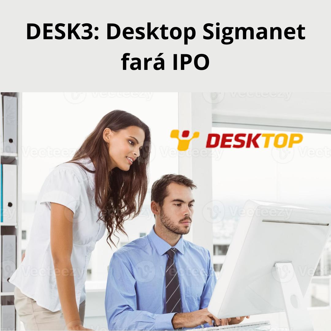 Desktop – Sigmanet (DESK3) protocola pedido de IPO desktop Desktop – Sigmanet (DESK3) protocola pedido de IPO Desktop Sigmanet fara IPO DESK3